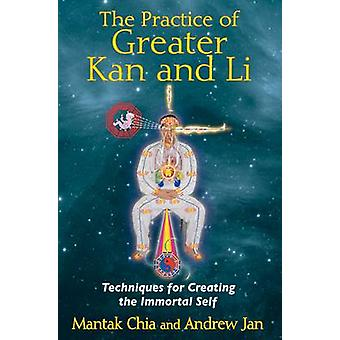 Practice of Greater Kan and Li  Techniques for Creating the Immortal Self by Mantak Chia & Andrew Jan
