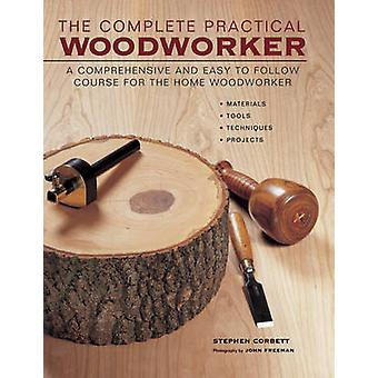 The Complete Practical Woodworker - A Comprehensive and Easy to Follow