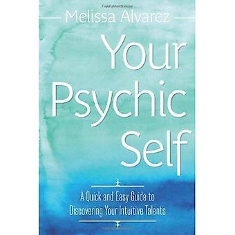 Uw psychische Self: Een snelle en gemakkelijke gids voor je intuïtieve talenten ontdekken