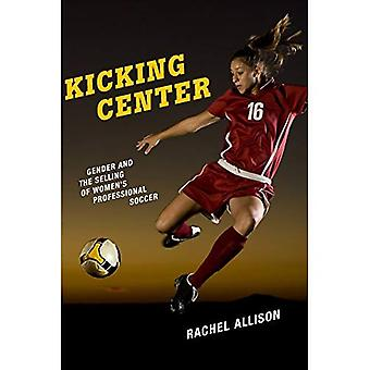 Kicking Center: Gender and the Selling of Women's Professional Soccer (Critical Issues in Sport and Society)