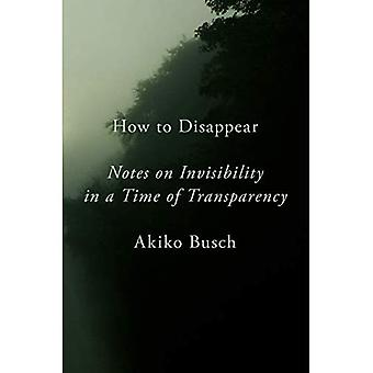 How to Disappear: Notes on� Invisibility in a Time of� Transparency