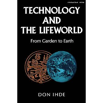 Technology and the Lifeworld From Garden to Earth by Ihde & Don
