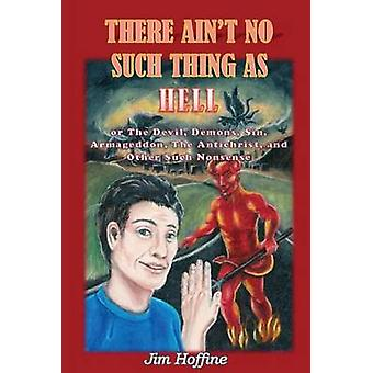 There Aint No Such Thing as Hell Or the Devil Demons Sin Armageddon the Antichrist and Other Such Nonsense by Hoffine & Jim