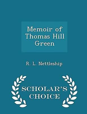 Memoir of Thomas Hill Green  Scholars Choice Edition by Nettleship & R. L.