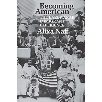 Becoming American - The Early Arab Immigrant Experience by Alixa Naff