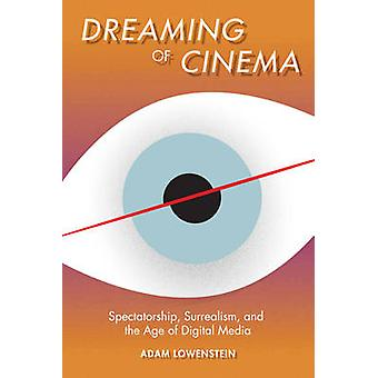 Dreaming of Cinema - Spectatorship - Surrealism - and the Age of Digit