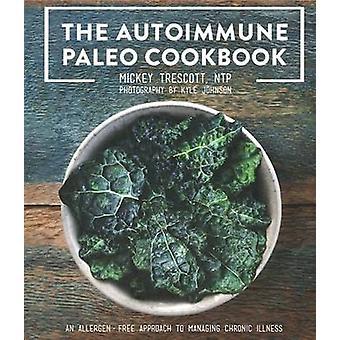 The Autoimmune Paleo Cookbook - An Allergen-Free Approach to Managing