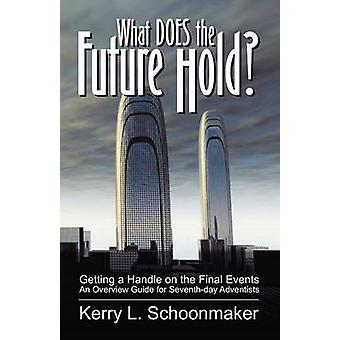 What Does the Future Hold Getting a Handle on the Final Events  An Overview Guide for SeventhDay Adventists by Schoonmaker & Kerry L.