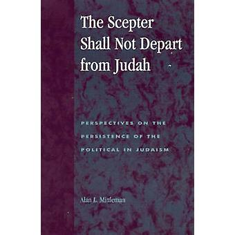 Scepter Shall Not Depart from Judah Perspectives on the Persistence of the Political in Judaism Perspectives on the Persistence of the Political in by Mittleman & Alan L.