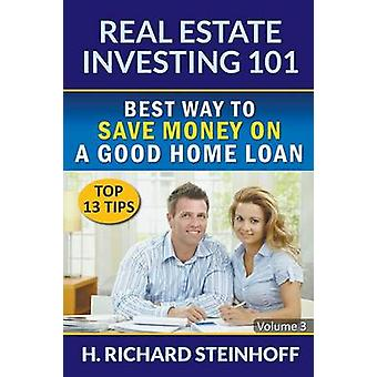 Real Estate Investing 101 Best Way to Save Money on a Good Home Loan Top 13 Tips  Volume 3 by Steinhoff & H. Richard