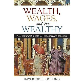 Wealth Wages and the Wealthy New Testament Insight for Preachers and Teachers by Collins & Raymond F
