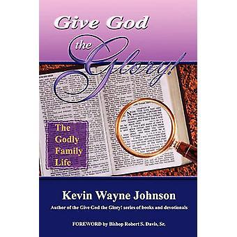 Give God the Glory the Godly Family Life by Johnson & Kevin Wayne
