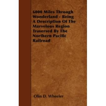 6000 Miles Through Wonderland  Being A Description Of The Marvelous Region Traversed By The Northern Pacific Railroad by Wheeler & Olin D.