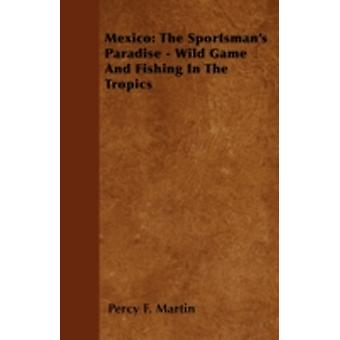 Mexico The Sportsmans Paradise  Wild Game And Fishing In The Tropics by Martin & Percy F.