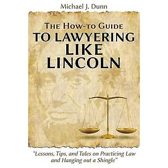 The Howto Guide to Lawyering like Lincoln Lessons Tips and Tales on Practicing Law and Hanging out a Shingle by Dunn & Michael J.