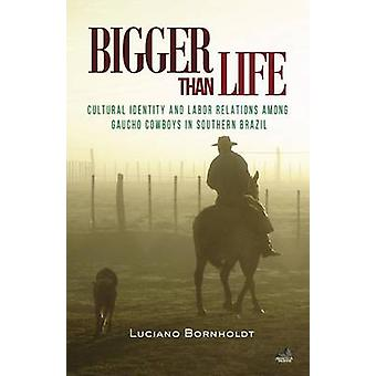 Bigger Than Life Cultural Identity and Labor Relations Among Gaucho Cowboys in Southern Brazil by Bornholdt & Luciano
