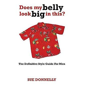 Does My Belly Look Big in This The Definitive Style Guide for Men by Donnelly & Sue