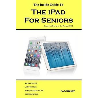 The Inside Guide to the iPad for Seniors Covers models up to the Pro and iOS 9 by Stuart & P. A.