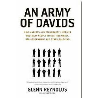 An Army of Davids How Markets and Technology Empower Ordinary People to Beat Big Media Big Government and Other Goliaths by Reynolds & Glenn