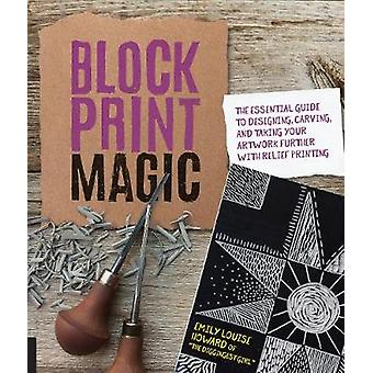 Block Print Magic - The Essential Guide to Designing - Carving - and T