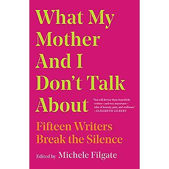 What My Mother and I Don't Talk About - Fifteen Writers Break the Sile