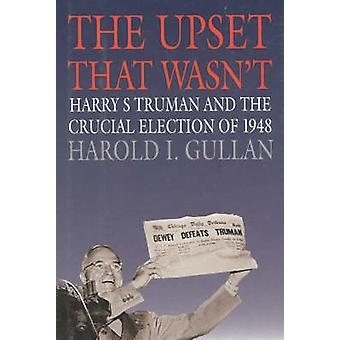 The Upset That Wasn't - Harry S. Truman and the Crucial Election of 19