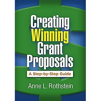 Creating Winning Grant Proposals - A Step-by-Step Guide by Anne L. Rot