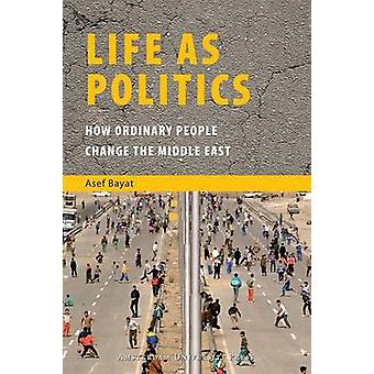 Life as Politics - How Ordinary People Change the Middle East by Asef