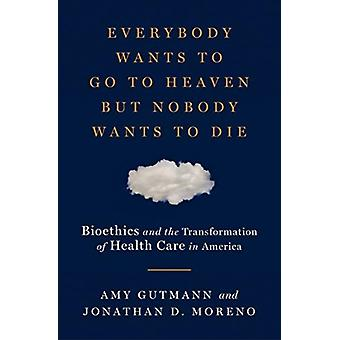 Everybody Wants to Go to Heaven but Nobody Wants to Die by Amy University of Pennsylvania GutmannJonathan D. University of Pennsylvania Moreno