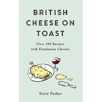 British Cheese on Toast Over 100 Recipes with Farmhouse Cheeses