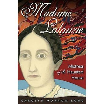 Madame Lalaurie Mistress of the Haunted House by Carolyn Morrow Long