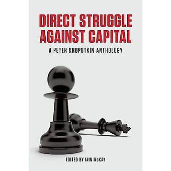 Direct Struggle Against Capital  A Peter Kropotkin Anthology by Edited by Iain McKay
