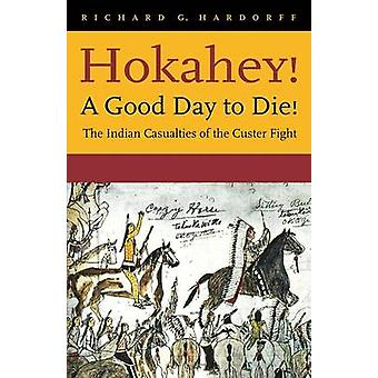Hokahey A Good Day to Die The Indian Casualties of the Custer Fight by Hardorff & Richard G.