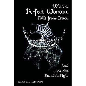 When a Perfect Woman Falls from Grace And How She Found the Light by McCall & Linda Sue