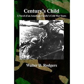 Centurys Kind A Roman von Jahren des Kalten Krieges eine amerikanische Familien von Rodgers & Walter D.