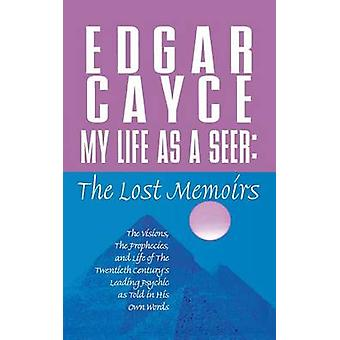 My Life as a Seer - The Lost Memoirs by Edgar Cayce - A Robert Smith -
