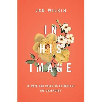 In His Image - 10 Ways God Calls Us to Reflect His Character by Jen Wi