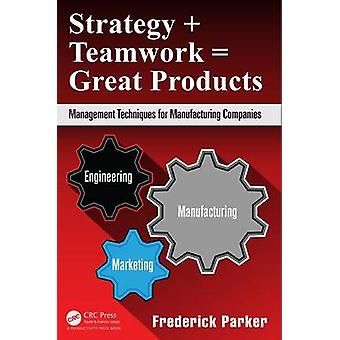 Strategy + Teamwork = Great Products - Management Techniques for Manuf