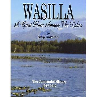 Wasilla - A Great Place Among the Lakes by Skip Coghlan - 978157833658
