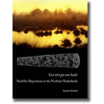 Ceci N'est Pas Une Hache - Neolithic Depositions in the Northern Nethe