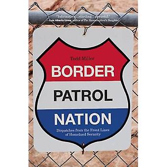 Border Patrol Nation - Dispatches from the Front Lines of Homeland Sec