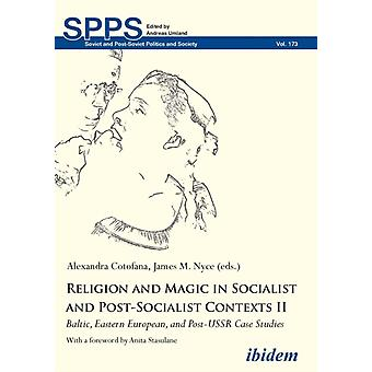 Religion and Magic in Socialist and PostSocialist Contexts II. Baltic Eastern European and PostUSSR Case Studies by Cotofana & Alexandra