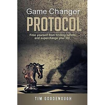Game Changer Protocol Free yourself from limiting beliefs and supercharge your life by Goodenough & Tim