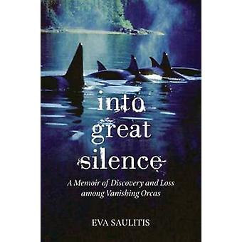 Into Great Silence A Memoir of Discovery and Loss among Vanishing Orcas by Saulitis & Eva