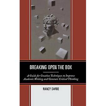 Breaking Open the Box A Guide for Creative Techniques to Improve Academic Writing and Generate Critical Thinking by Dafoe & Nancy