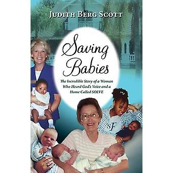 Saving Babies the Incredible Story of a Woman Who Heard Gods Voice and a Home Called Solve by Scott & Judith Berg