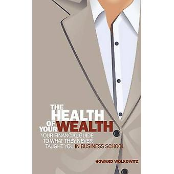 The Health of Your Wealth What They never Taught You in Business School by Wolkowitz & Howard