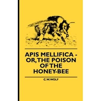 Apis Mellifica  Or The Poison Of The HoneyBee by Wolf & C. W.