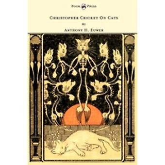 Christopher Cricket On Cats  With Observations And Deductions For The Enlightenment Of The Human Race From Infancy To Maturity And Even Old Age by Euwer & Anthony Henderson