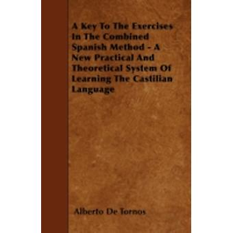 A Key To The Exercises In The Combined Spanish Method  A New Practical And Theoretical System Of Learning The Castilian Language by Tornos & Alberto De
